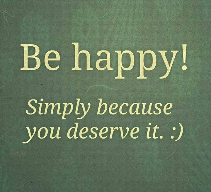 be happy simply because you deserve it :)