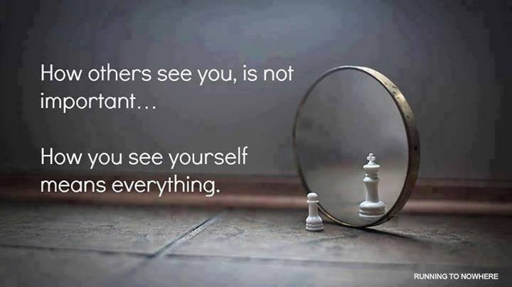 how other see you is not important . how you see yourself means everything