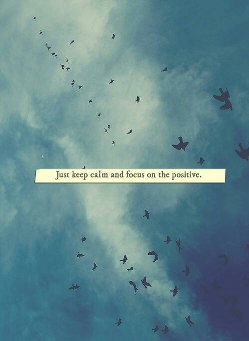 just keep calm and focus on the positive